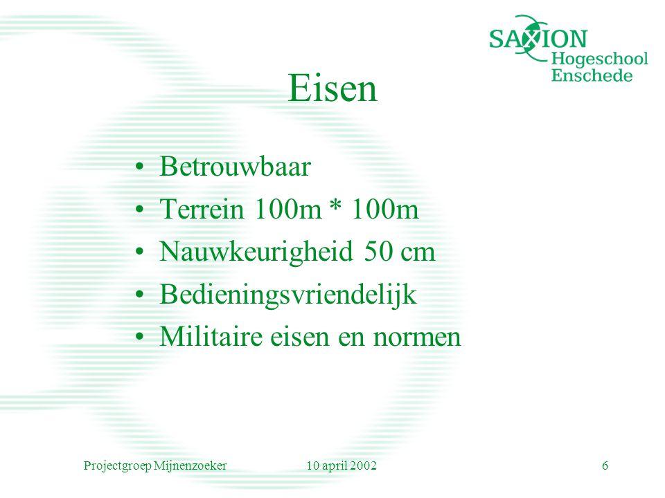 10 april 2002Projectgroep Mijnenzoeker6 Eisen Betrouwbaar Terrein 100m * 100m Nauwkeurigheid 50 cm Bedieningsvriendelijk Militaire eisen en normen