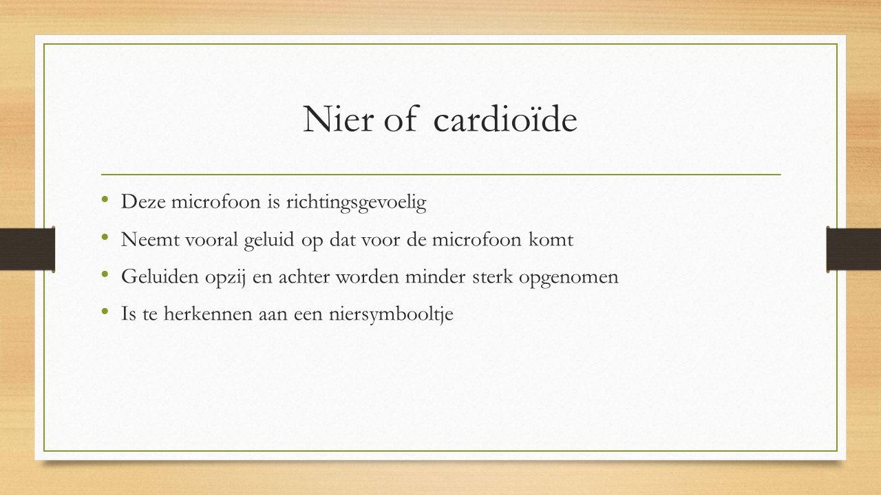 Nier of cardioïde Deze microfoon is richtingsgevoelig Neemt vooral geluid op dat voor de microfoon komt Geluiden opzij en achter worden minder sterk opgenomen Is te herkennen aan een niersymbooltje