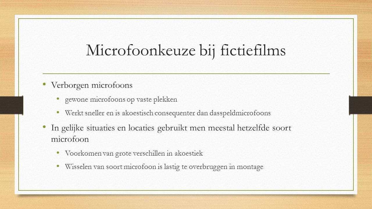 Microfoonkeuze bij fictiefilms Verborgen microfoons gewone microfoons op vaste plekken Werkt sneller en is akoestisch consequenter dan dasspeldmicrofoons In gelijke situaties en locaties gebruikt men meestal hetzelfde soort microfoon Voorkomen van grote verschillen in akoestiek Wisselen van soort microfoon is lastig te overbruggen in montage