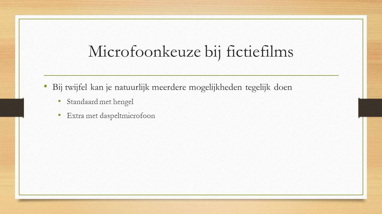 Microfoonkeuze bij fictiefilms Bij twijfel kan je natuurlijk meerdere mogelijkheden tegelijk doen Standaard met hengel Extra met daspeltmicrofoon