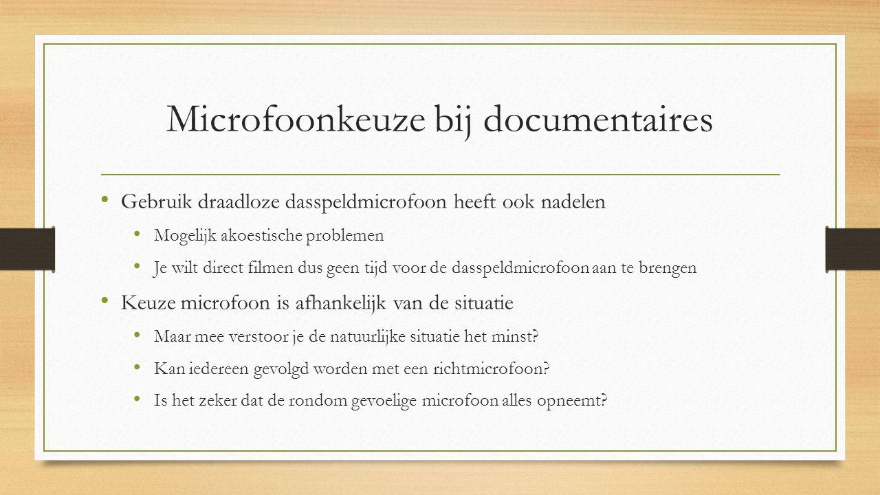Microfoonkeuze bij documentaires Gebruik draadloze dasspeldmicrofoon heeft ook nadelen Mogelijk akoestische problemen Je wilt direct filmen dus geen tijd voor de dasspeldmicrofoon aan te brengen Keuze microfoon is afhankelijk van de situatie Maar mee verstoor je de natuurlijke situatie het minst.