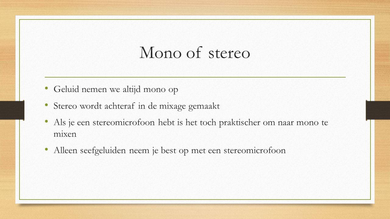 Mono of stereo Geluid nemen we altijd mono op Stereo wordt achteraf in de mixage gemaakt Als je een stereomicrofoon hebt is het toch praktischer om naar mono te mixen Alleen seefgeluiden neem je best op met een stereomicrofoon