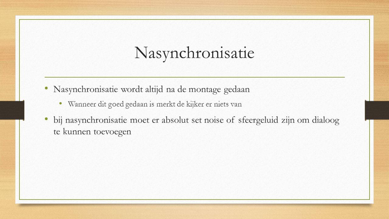 Nasynchronisatie Nasynchronisatie wordt altijd na de montage gedaan Wanneer dit goed gedaan is merkt de kijker er niets van bij nasynchronisatie moet er absolut set noise of sfeergeluid zijn om dialoog te kunnen toevoegen