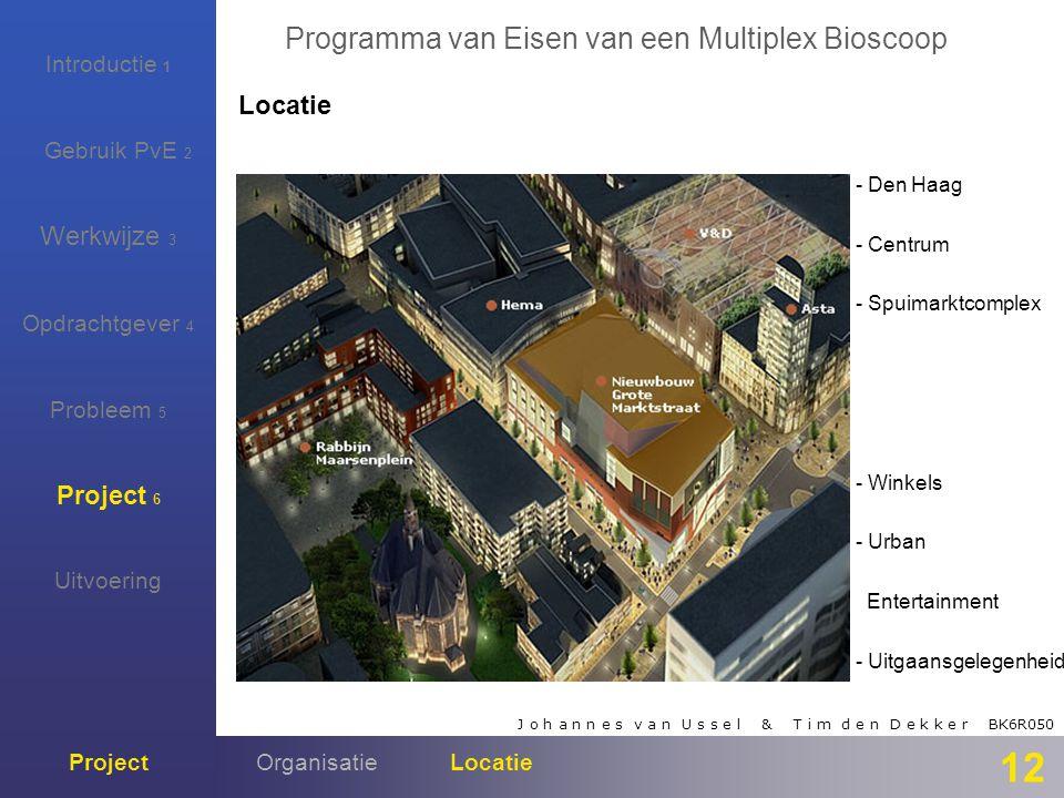 J o h a n n e s v a n U s s e l & T i m d e n D e k k e r BK6R050 Programma van Eisen van een Multiplex Bioscoop Introductie 1 Gebruik PvE 2 Werkwijze 3 Opdrachtgever 4 Probleem 5 Project 6 Project Uitvoering 12 Locatie OrganisatieLocatie - Den Haag - Centrum - Spuimarktcomplex - Winkels - Urban Entertainment - Uitgaansgelegenheid