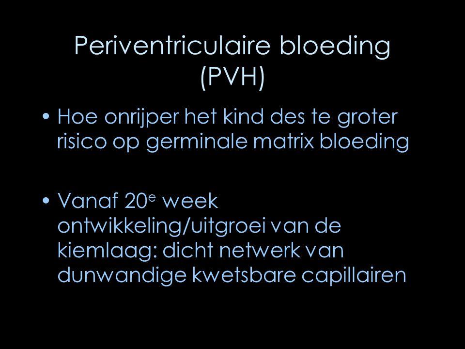 Periventriculaire bloeding (PVH) Hoe onrijper het kind des te groter risico op germinale matrix bloeding Vanaf 20 e week ontwikkeling/uitgroei van de