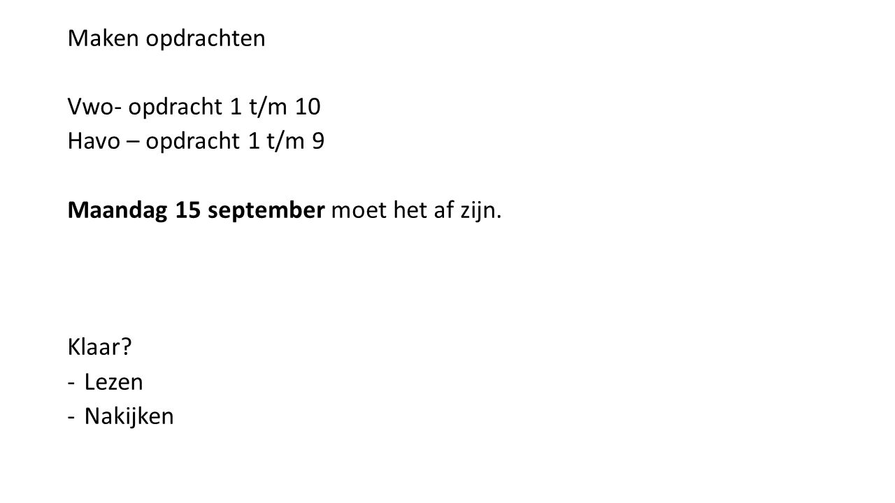 Maken opdrachten Vwo- opdracht 1 t/m 10 Havo – opdracht 1 t/m 9 Maandag 15 september moet het af zijn.