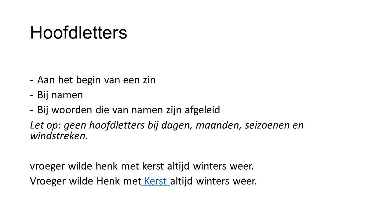 Hoofdletters -Aan het begin van een zin -Bij namen -Bij woorden die van namen zijn afgeleid Let op: geen hoofdletters bij dagen, maanden, seizoenen en windstreken.