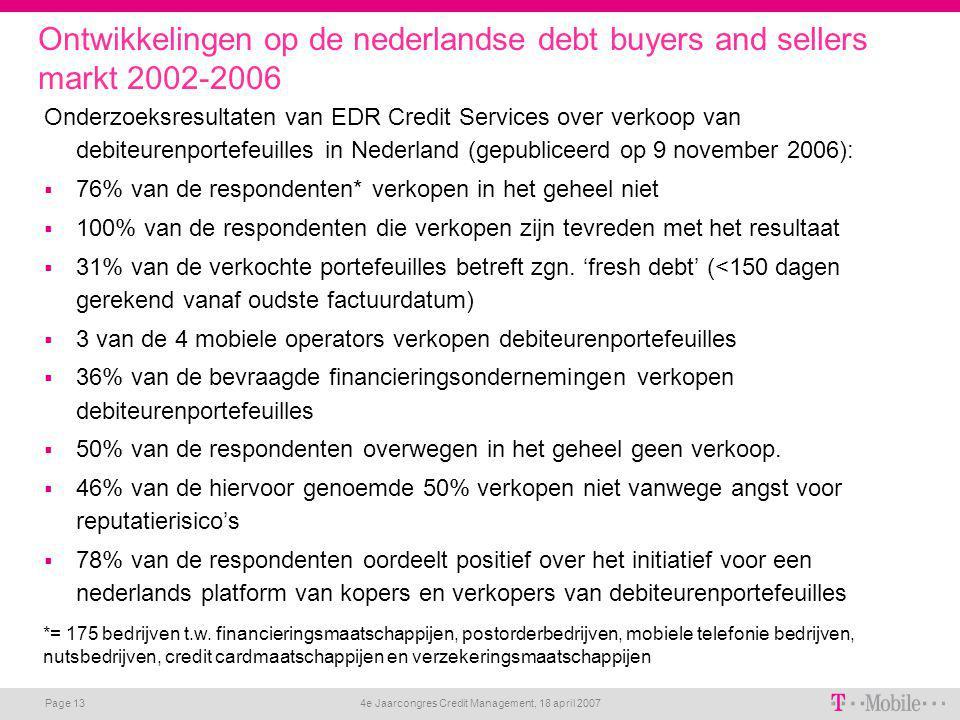 4e Jaarcongres Credit Management, 18 april 2007 Page 13 Ontwikkelingen op de nederlandse debt buyers and sellers markt 2002-2006 Onderzoeksresultaten van EDR Credit Services over verkoop van debiteurenportefeuilles in Nederland (gepubliceerd op 9 november 2006):  76% van de respondenten* verkopen in het geheel niet  100% van de respondenten die verkopen zijn tevreden met het resultaat  31% van de verkochte portefeuilles betreft zgn.