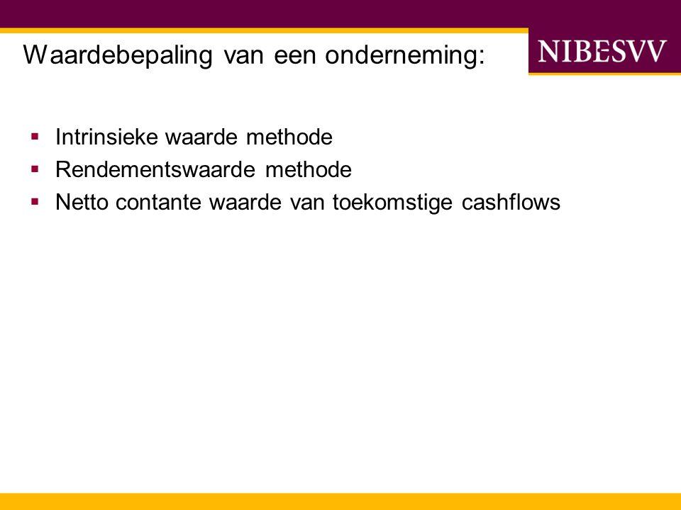 Waardebepaling van een onderneming:  Intrinsieke waarde methode  Rendementswaarde methode  Netto contante waarde van toekomstige cashflows