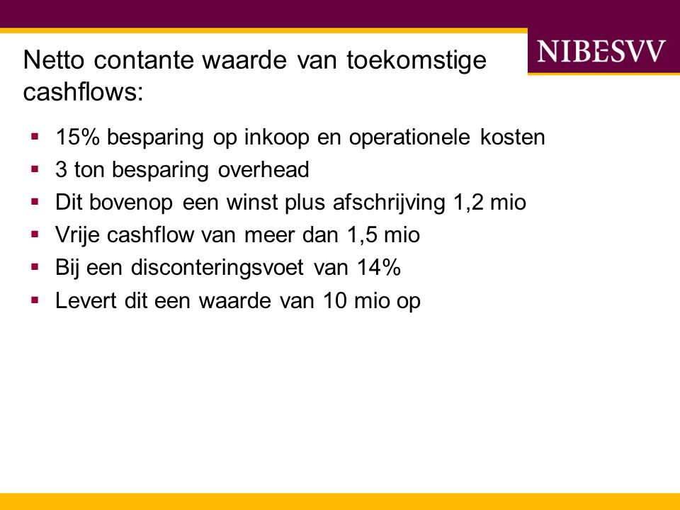 Netto contante waarde van toekomstige cashflows:  15% besparing op inkoop en operationele kosten  3 ton besparing overhead  Dit bovenop een winst p