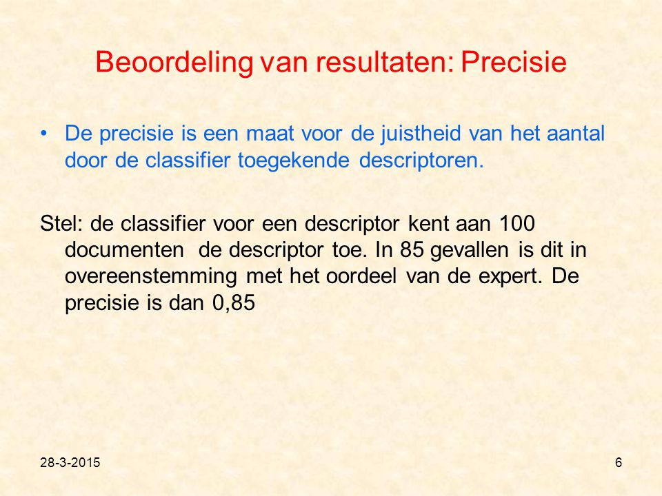 Beoordeling van resultaten: Precisie De precisie is een maat voor de juistheid van het aantal door de classifier toegekende descriptoren. Stel: de cla