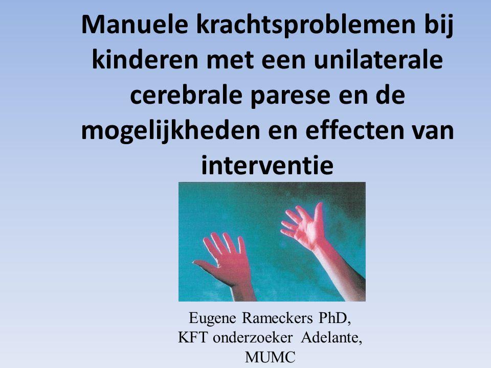 Manuele krachtsproblemen bij kinderen met een unilaterale cerebrale parese en de mogelijkheden en effecten van interventie Eugene Rameckers PhD, KFT onderzoeker Adelante, MUMC