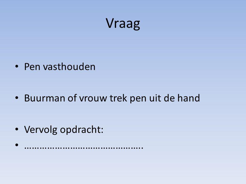 Vraag Pen vasthouden Buurman of vrouw trek pen uit de hand Vervolg opdracht: ………………………………………..