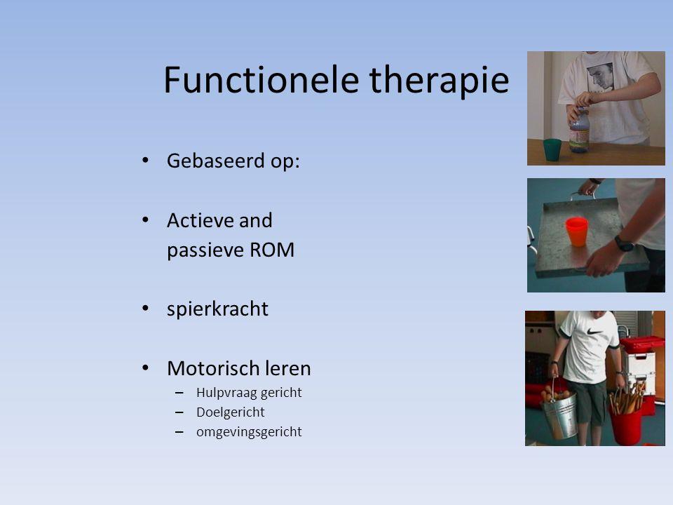 Functionele therapie Gebaseerd op: Actieve and passieve ROM spierkracht Motorisch leren – Hulpvraag gericht – Doelgericht – omgevingsgericht