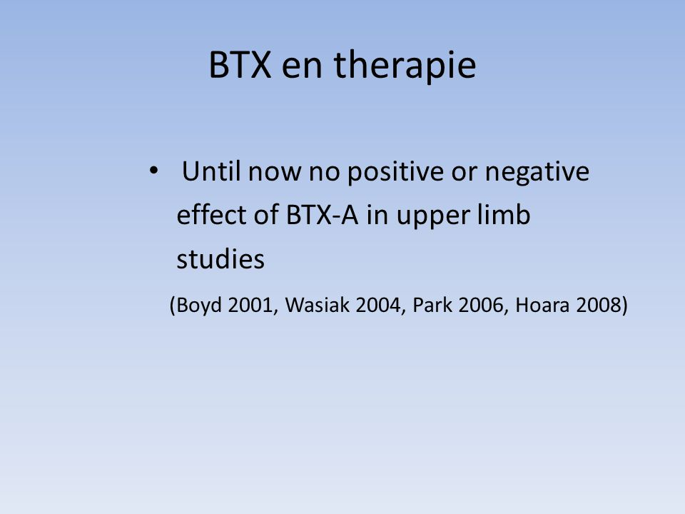 BTX en therapie Until now no positive or negative effect of BTX-A in upper limb studies (Boyd 2001, Wasiak 2004, Park 2006, Hoara 2008)