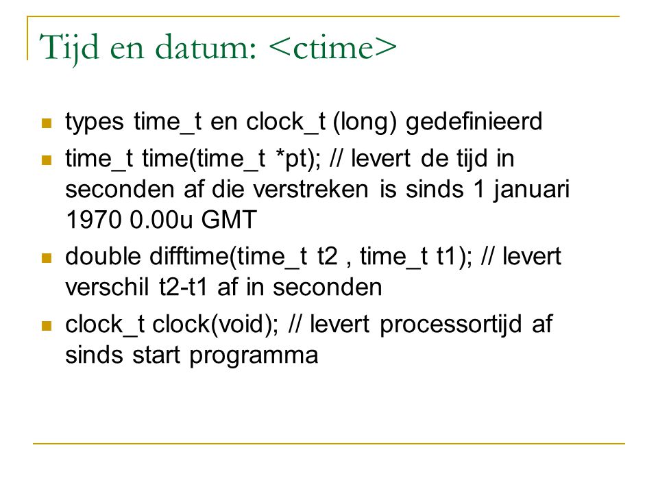 Tijd en datum: types time_t en clock_t (long) gedefinieerd time_t time(time_t *pt); // levert de tijd in seconden af die verstreken is sinds 1 januari 1970 0.00u GMT double difftime(time_t t2, time_t t1); // levert verschil t2-t1 af in seconden clock_t clock(void); // levert processortijd af sinds start programma