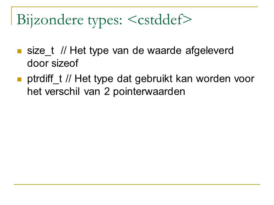 Bijzondere types: size_t // Het type van de waarde afgeleverd door sizeof ptrdiff_t // Het type dat gebruikt kan worden voor het verschil van 2 pointerwaarden