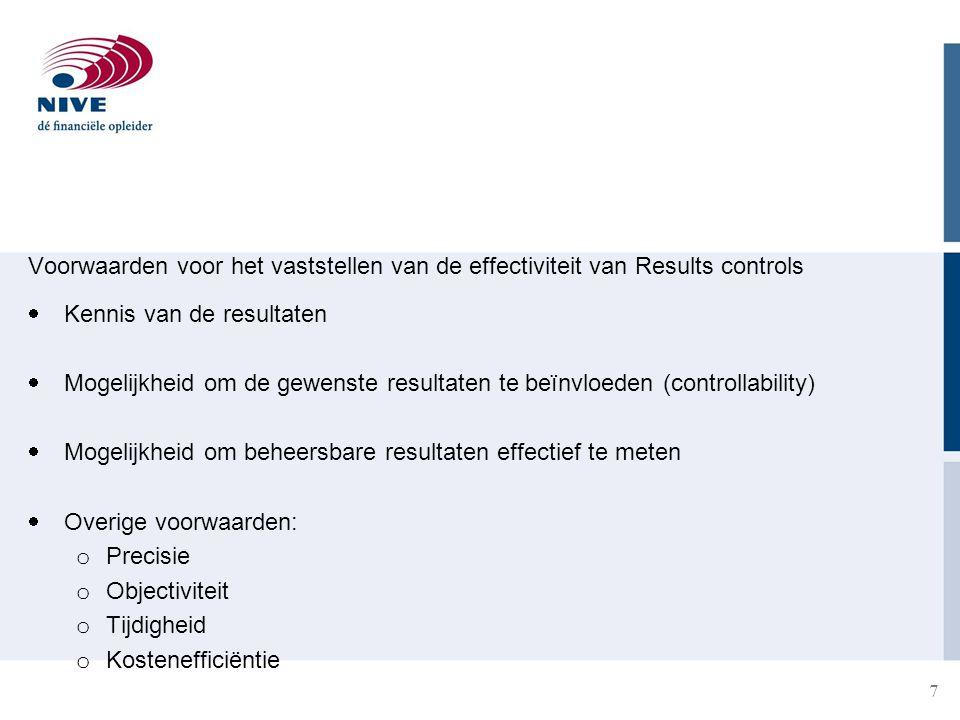 Voorwaarden voor het vaststellen van de effectiviteit van Results controls  Kennis van de resultaten  Mogelijkheid om de gewenste resultaten te beïnvloeden (controllability)  Mogelijkheid om beheersbare resultaten effectief te meten  Overige voorwaarden: o Precisie o Objectiviteit o Tijdigheid o Kostenefficiëntie 7