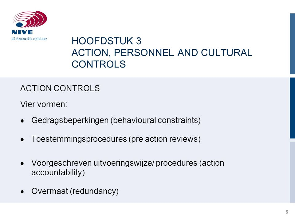 HOOFDSTUK 3 ACTION, PERSONNEL AND CULTURAL CONTROLS ACTION CONTROLS Vier vormen:  Gedragsbeperkingen (behavioural constraints)  Toestemmingsprocedures (pre action reviews)  Voorgeschreven uitvoeringswijze/ procedures (action accountability)  Overmaat (redundancy) 8