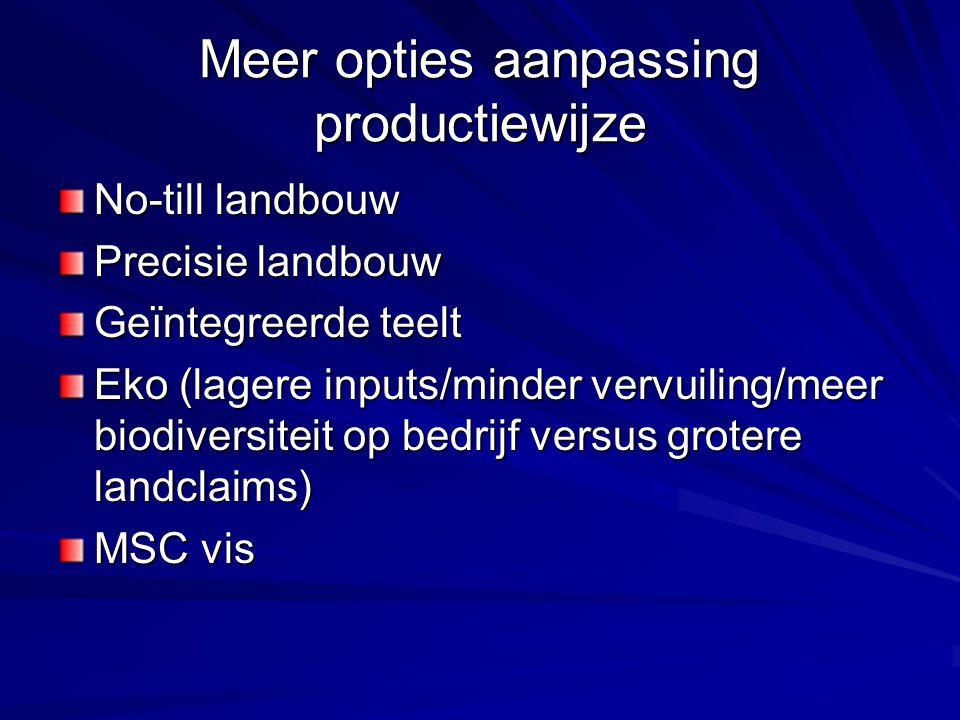 Meer opties aanpassing productiewijze No-till landbouw Precisie landbouw Geïntegreerde teelt Eko (lagere inputs/minder vervuiling/meer biodiversiteit op bedrijf versus grotere landclaims) MSC vis