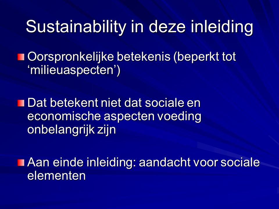 Sustainability in deze inleiding Oorspronkelijke betekenis (beperkt tot 'milieuaspecten') Dat betekent niet dat sociale en economische aspecten voeding onbelangrijk zijn Aan einde inleiding: aandacht voor sociale elementen