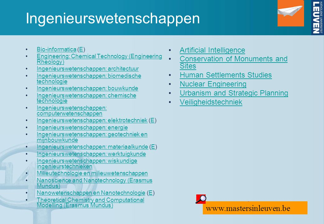 Ingenieurswetenschappen Bio-informatica (E)Bio-informaticaE Engineering: Chemical Technology (Engineering Rheology)Engineering: Chemical Technology (Engineering Rheology) Ingenieurswetenschappen: architectuur Ingenieurswetenschappen: biomedische technologieIngenieurswetenschappen: biomedische technologie Ingenieurswetenschappen: bouwkunde Ingenieurswetenschappen: chemische technologieIngenieurswetenschappen: chemische technologie Ingenieurswetenschappen: computerwetenschappenIngenieurswetenschappen: computerwetenschappen Ingenieurswetenschappen: elektrotechniek (E)Ingenieurswetenschappen: elektrotechniekE Ingenieurswetenschappen: energie Ingenieurswetenschappen: geotechniek en mijnbouwkundeIngenieurswetenschappen: geotechniek en mijnbouwkunde Ingenieurswetenschappen: materiaalkunde (E)Ingenieurswetenschappen: materiaalkundeE Ingenieurswetenschappen: werktuigkunde Ingenieurswetenschappen: wiskundige ingenieurstechniekenIngenieurswetenschappen: wiskundige ingenieurstechnieken Milieutechnologie en milieuwetenschappen Nanoscience and Nanotechnology (Erasmus Mundus)Nanoscience and Nanotechnology (Erasmus Mundus) Nanowetenschappen en Nanotechnologie (E)Nanowetenschappen en NanotechnologieE Theoretical Chemistry and Computational Modelling (Erasmus Mundus)Theoretical Chemistry and Computational Modelling (Erasmus Mundus) Artificial Intelligence Conservation of Monuments and SitesConservation of Monuments and Sites Human Settlements Studies Nuclear Engineering Urbanism and Strategic Planning Veiligheidstechniek www.mastersinleuven.be