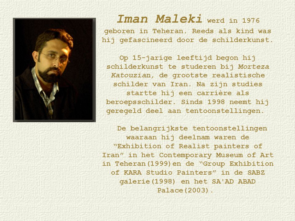 Iman Maleki werd in 1976 geboren in Teheran. Reeds als kind was hij gefascineerd door de schilderkunst. Op 15-jarige leeftijd begon hij schilderkunst