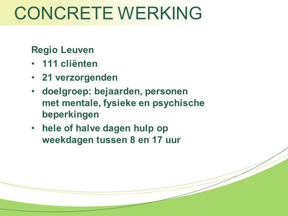 CONCRETE WERKING Regio Leuven 111 cliënten 21 verzorgenden doelgroep: bejaarden, personen met mentale, fysieke en psychische beperkingen hele of halve