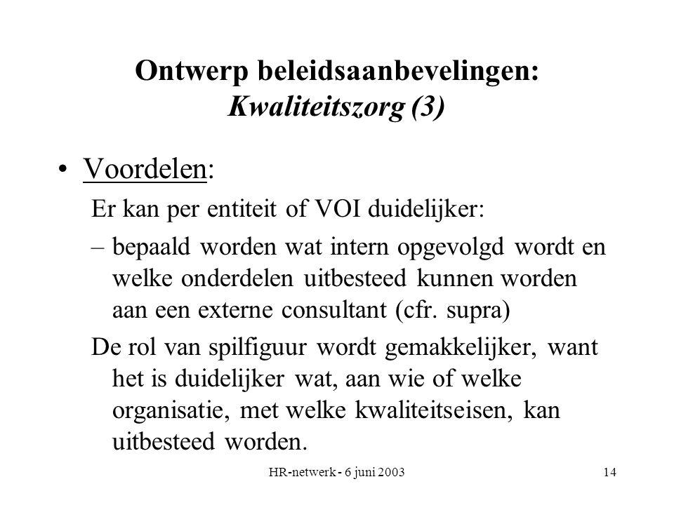 HR-netwerk - 6 juni 200314 Ontwerp beleidsaanbevelingen: Kwaliteitszorg (3) Voordelen: Er kan per entiteit of VOI duidelijker: –bepaald worden wat int