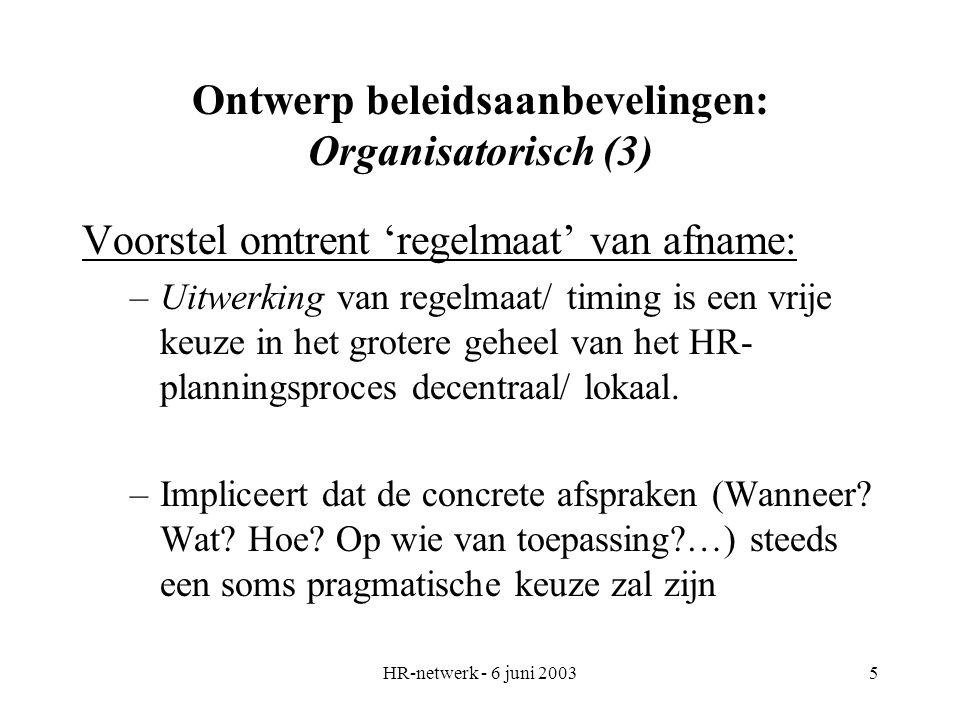 HR-netwerk - 6 juni 20035 Ontwerp beleidsaanbevelingen: Organisatorisch (3) Voorstel omtrent 'regelmaat' van afname: –Uitwerking van regelmaat/ timing is een vrije keuze in het grotere geheel van het HR- planningsproces decentraal/ lokaal.