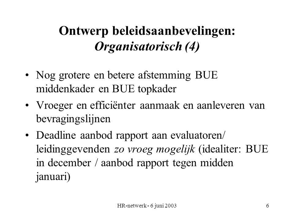 HR-netwerk - 6 juni 20036 Ontwerp beleidsaanbevelingen: Organisatorisch (4) Nog grotere en betere afstemming BUE middenkader en BUE topkader Vroeger en efficiënter aanmaak en aanleveren van bevragingslijnen Deadline aanbod rapport aan evaluatoren/ leidinggevenden zo vroeg mogelijk (idealiter: BUE in december / aanbod rapport tegen midden januari)