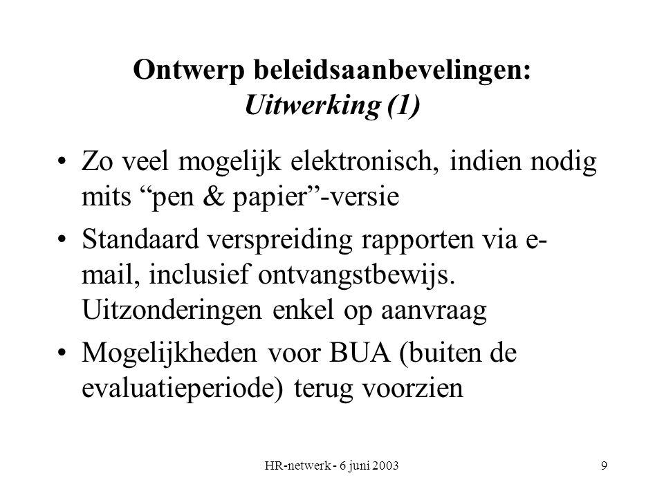 HR-netwerk - 6 juni 20039 Ontwerp beleidsaanbevelingen: Uitwerking (1) Zo veel mogelijk elektronisch, indien nodig mits pen & papier -versie Standaard verspreiding rapporten via e- mail, inclusief ontvangstbewijs.