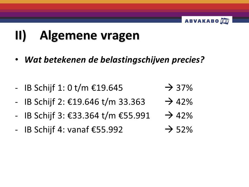 II) Algemene vragen Wat betekenen de belastingschijven precies? -IB Schijf 1: 0 t/m €19.645  37% -IB Schijf 2: €19.646 t/m 33.363  42% -IB Schijf 3: