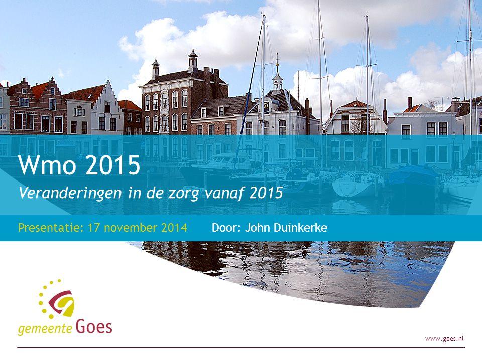 www.goes.nl Veranderingen in de zorg vanaf 2015 Presentatie: 17 november 2014 Door: John Duinkerke Wmo 2015