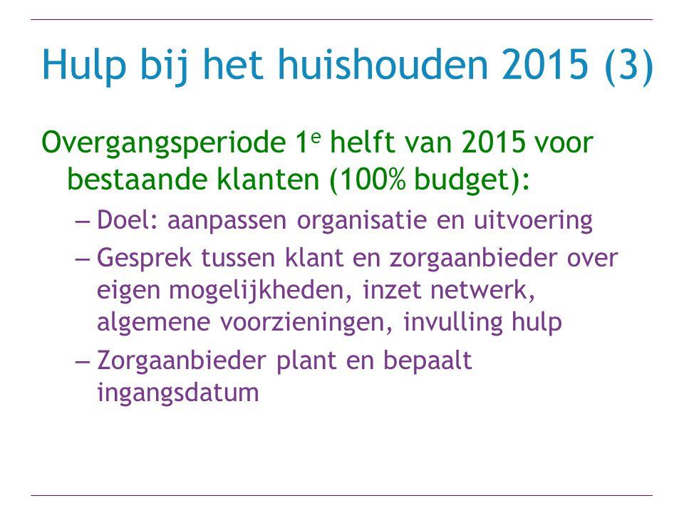 Hulp bij het huishouden 2015 (3) Overgangsperiode 1 e helft van 2015 voor bestaande klanten (100% budget): – Doel: aanpassen organisatie en uitvoering