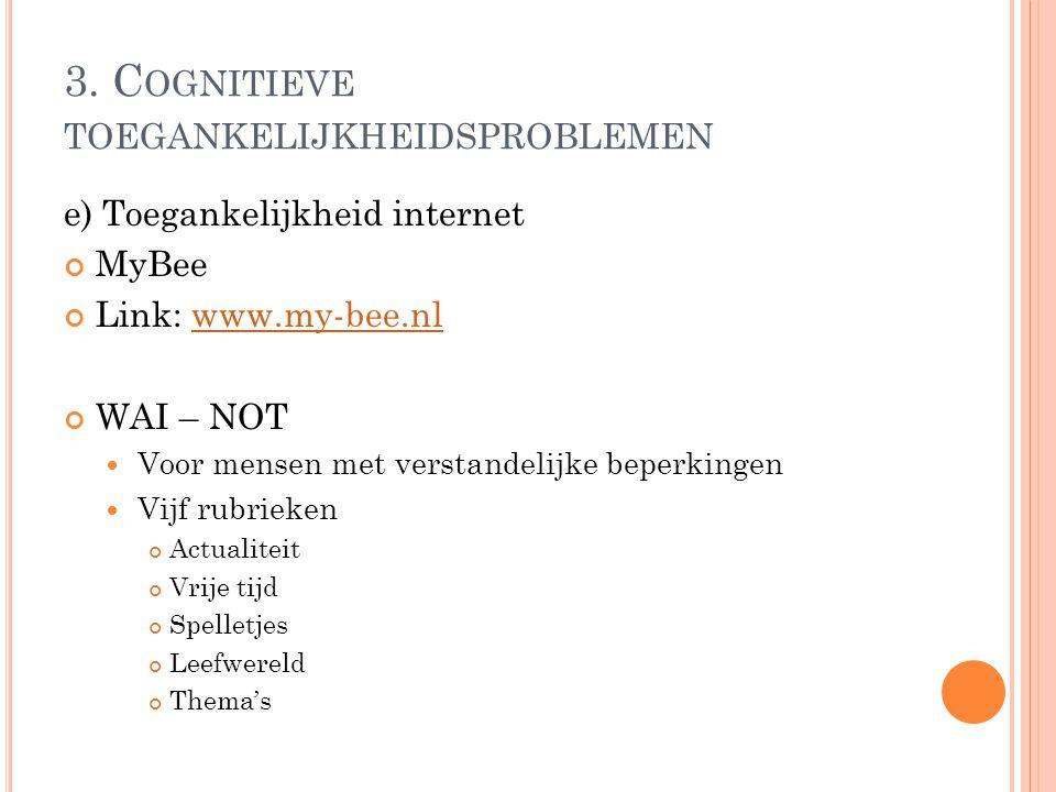 3. C OGNITIEVE TOEGANKELIJKHEIDSPROBLEMEN e) Toegankelijkheid internet MyBee Link: www.my-bee.nlwww.my-bee.nl WAI – NOT Voor mensen met verstandelijke