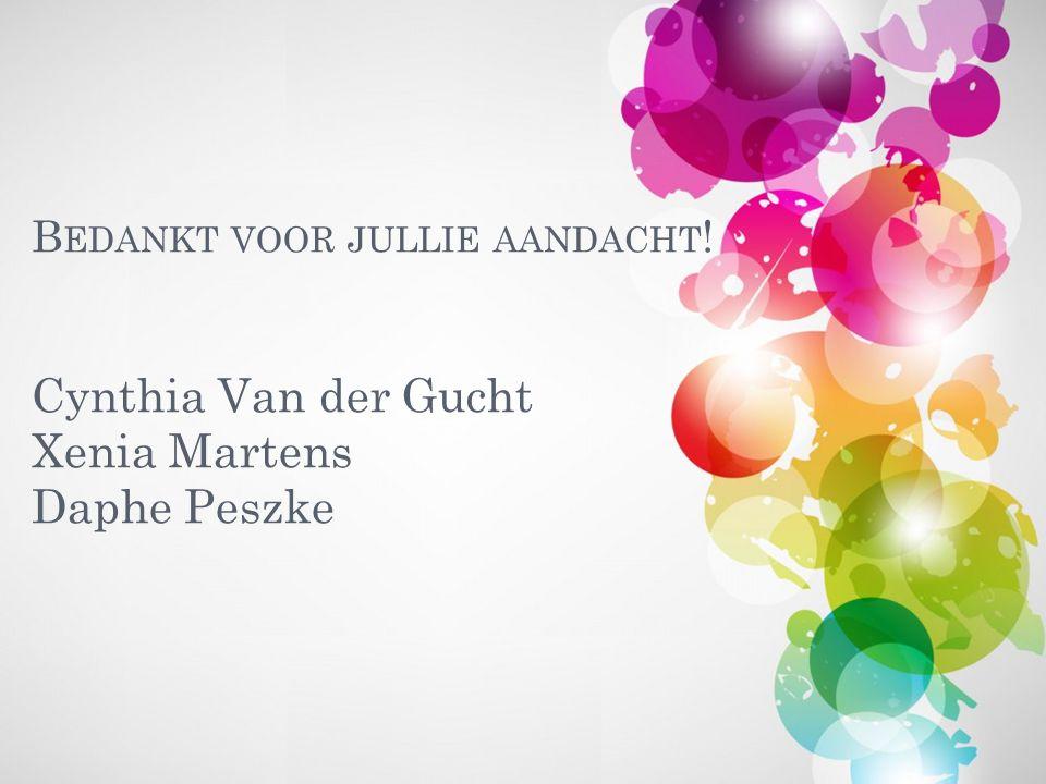 B EDANKT VOOR JULLIE AANDACHT ! Cynthia Van der Gucht Xenia Martens Daphe Peszke