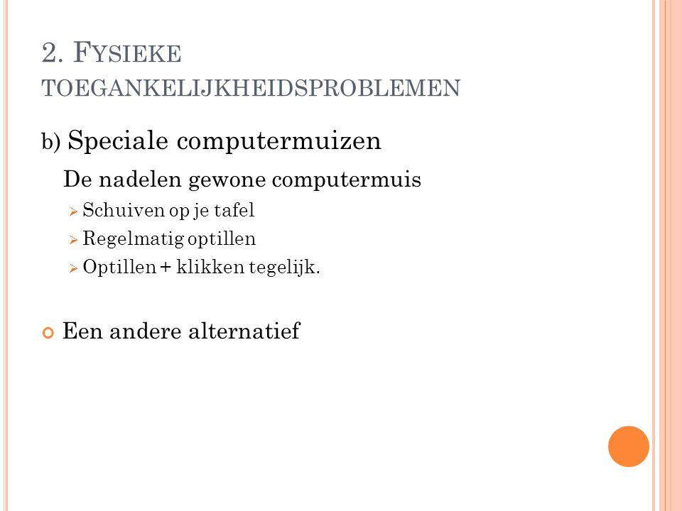 2. F YSIEKE TOEGANKELIJKHEIDSPROBLEMEN b) Speciale computermuizen De nadelen gewone computermuis  Schuiven op je tafel  Regelmatig optillen  Optill