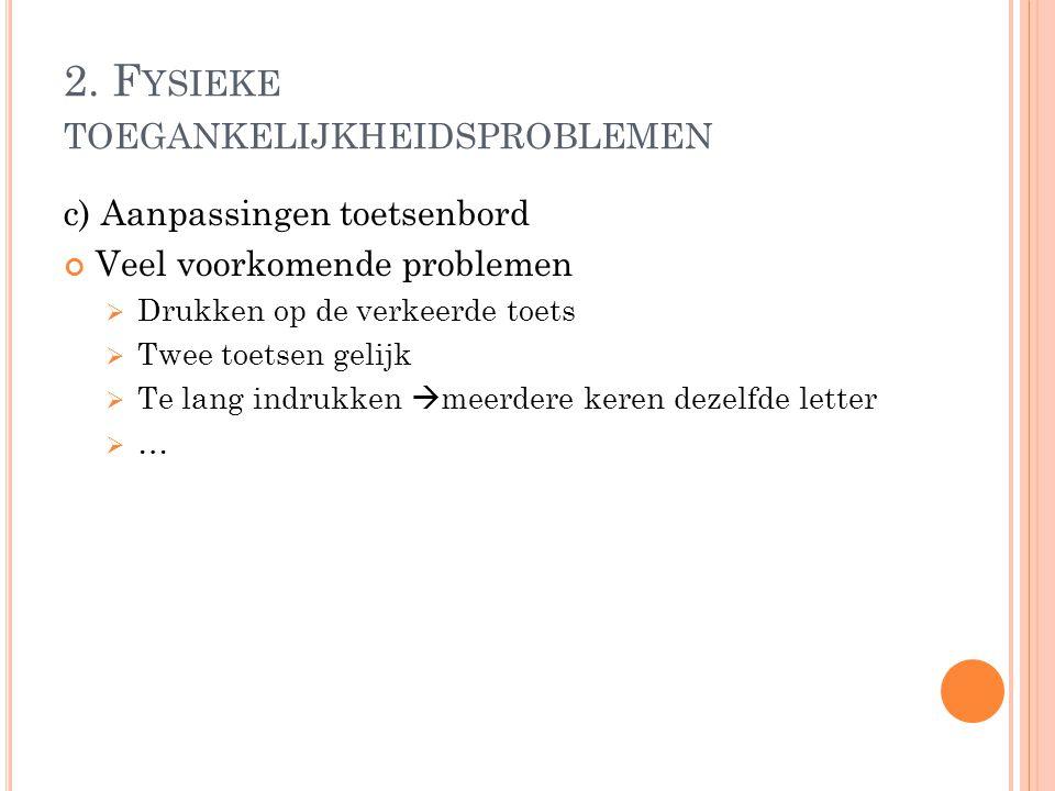 2. F YSIEKE TOEGANKELIJKHEIDSPROBLEMEN c) Aanpassingen toetsenbord Veel voorkomende problemen  Drukken op de verkeerde toets  Twee toetsen gelijk 