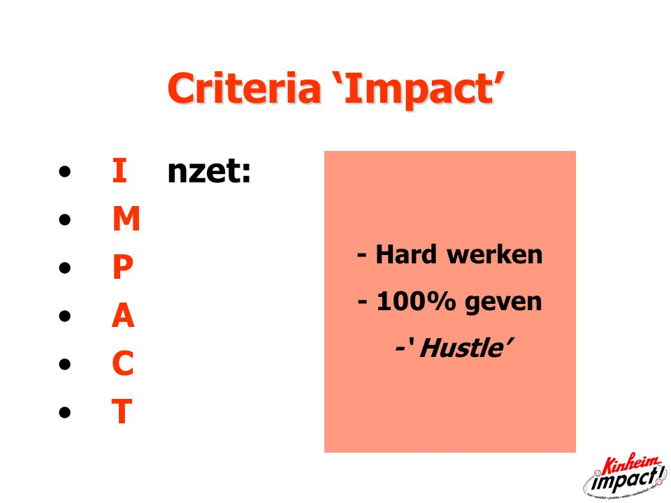 Criteria 'Impact' I nzet: M P A C T - Hard werken - 100% geven -' Hustle'