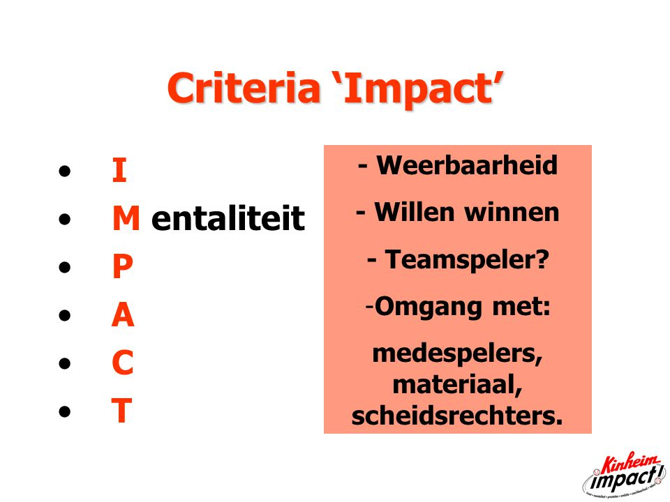 Criteria 'Impact' I M entaliteit P A C T - Weerbaarheid - Willen winnen - Teamspeler.