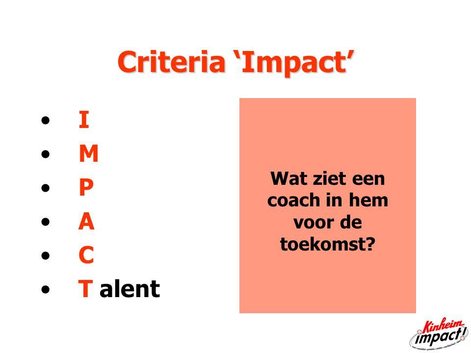 Criteria 'Impact' I M P A C T alent Wat ziet een coach in hem voor de toekomst
