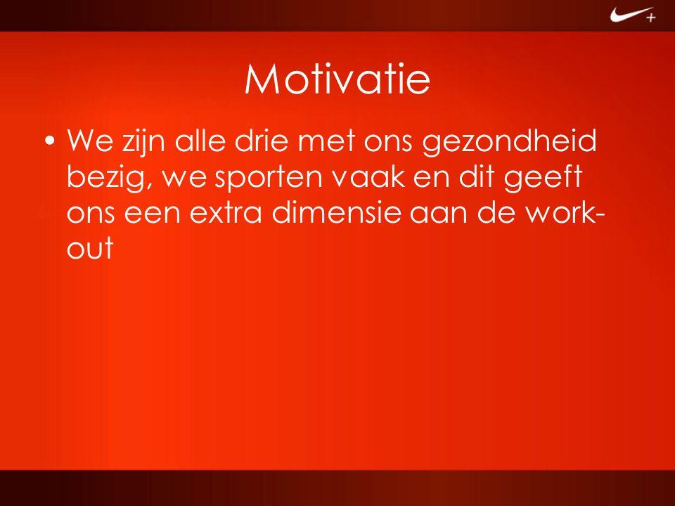 Motivatie We zijn alle drie met ons gezondheid bezig, we sporten vaak en dit geeft ons een extra dimensie aan de work- out