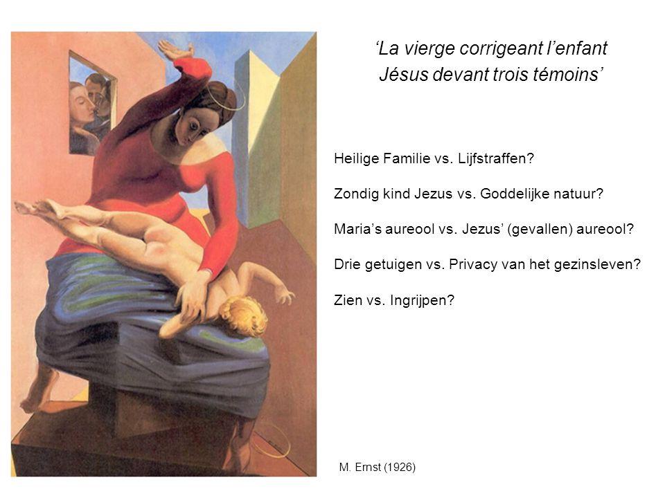 M. Ernst (1926) 'La vierge corrigeant l'enfant Jésus devant trois témoins' Heilige Familie vs. Lijfstraffen? Zondig kind Jezus vs. Goddelijke natuur?