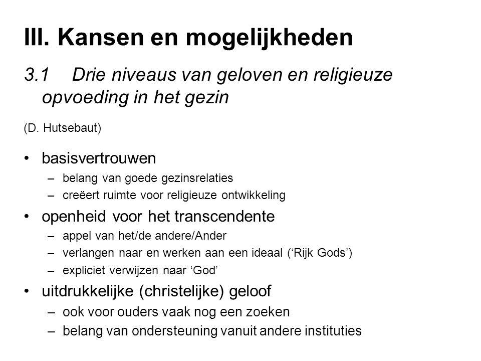 III. Kansen en mogelijkheden 3.1Drie niveaus van geloven en religieuze opvoeding in het gezin (D. Hutsebaut) basisvertrouwen –belang van goede gezinsr