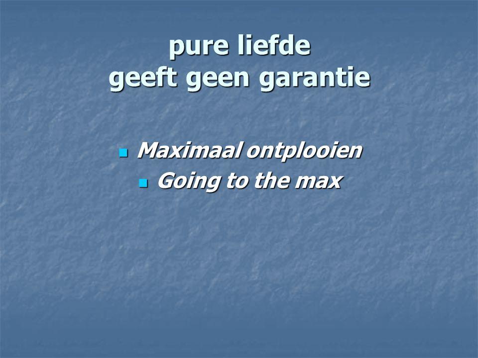 pure liefde geeft geen garantie Maximaal ontplooien Maximaal ontplooien Going to the max Going to the max