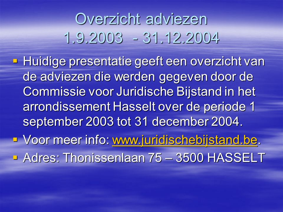 Overzicht adviezen 1.9.2003 - 31.12.2004  Huidige presentatie geeft een overzicht van de adviezen die werden gegeven door de Commissie voor Juridische Bijstand in het arrondissement Hasselt over de periode 1 september 2003 tot 31 december 2004.
