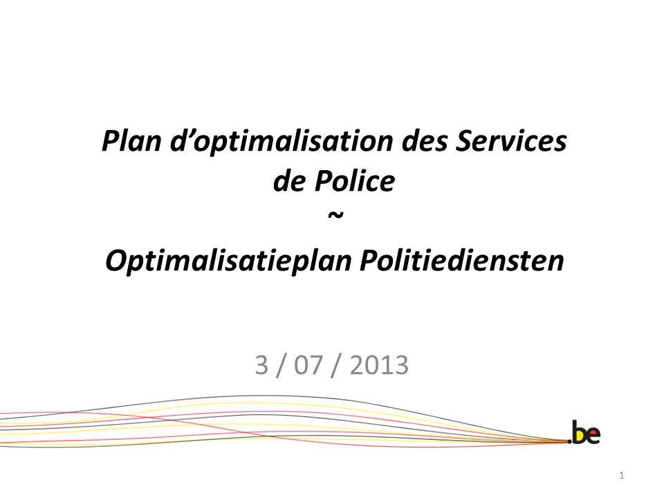 Doelstelling 4 Geïntegreerde Politie Aanpassen van de politieopleiding aan de operationele vereisten en aan de verwachtingen van het personeel 1.De informatiesessies verhogen 2.De kwaliteit van de opleiding verbeteren en een proefstage instellen 3.De mutualisering van de loonkost in geval van sociale promotie Plan d optimalisation des services de police Optimalisatieplan Politiediensten 12