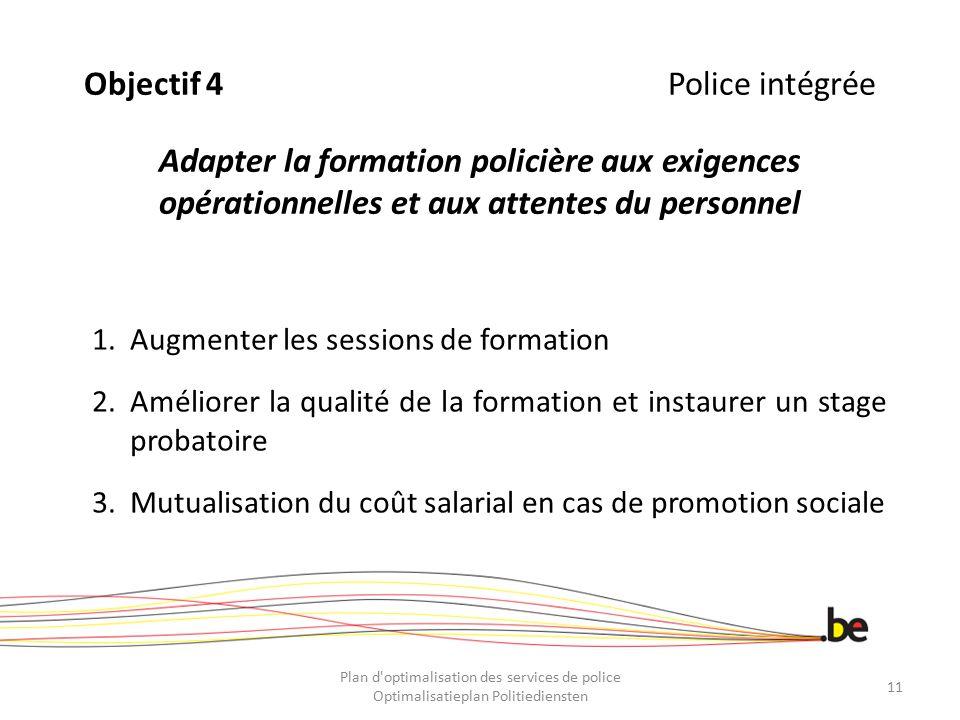 Objectif 4Police intégrée Adapter la formation policière aux exigences opérationnelles et aux attentes du personnel 1.Augmenter les sessions de format