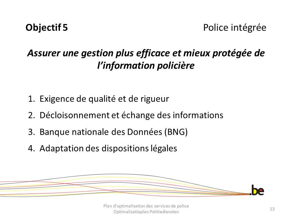 Objectif 5Police intégrée Assurer une gestion plus efficace et mieux protégée de l'information policière 1.Exigence de qualité et de rigueur 2.Déclois
